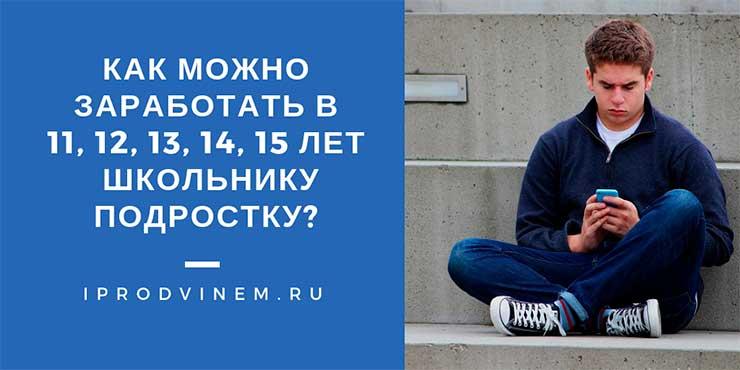 Как можно заработать в 11, 12, 13, 14, 15 лет школьнику подростку