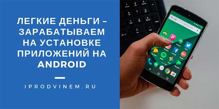 Легкие деньги – зарабатываем на установке приложений на Android