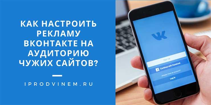 Как настроить рекламу Вконтакте на аудиторию чужих сайтов