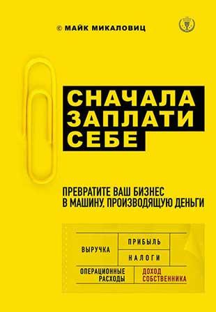Книга «Сначала заплати себе. Превратите ваш бизнес в машину, производящую деньги» от Майка Микаловица