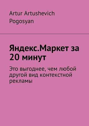 Книга «Яндекс.Маркет за 20 минут. Это выгоднее чем любой другой вид контекстной рекламы» Артура Погосяна