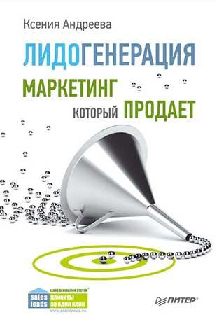 Книга «Лидогенерация. Маркетинг, который продает» от Ксении Андреевой
