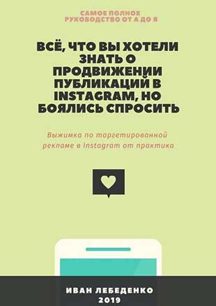 Книга «Всё, что вы хотели знать о продвижении публикаций в Instagram, но боялись спросить. Выжимка по таргетированной рекламе в Instagram от практика» от Ивана Лебеденко