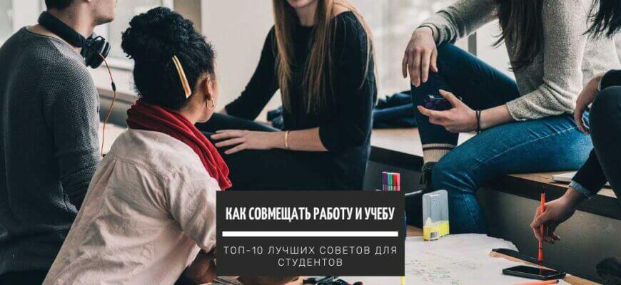 Как совмещать работу и учебу - ТОП-10+ лучших советов для студентов