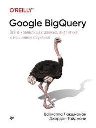 Книга «Google BigQuery. Всё о хранилищах данных, аналитике и машинном обучении» от Вальяппа Лакшманана и Джордана Тайджани