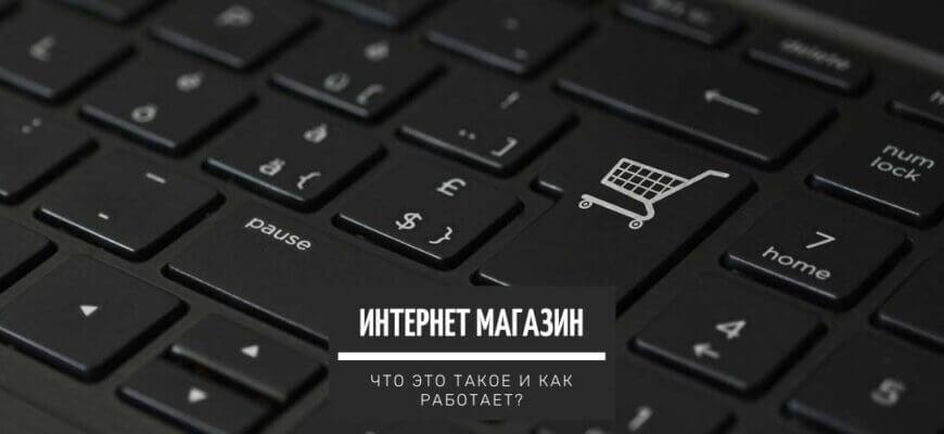 Интернет магазин - что это такое. Как он работает, его виды и сколько стоит создать свой онлайн-магазин